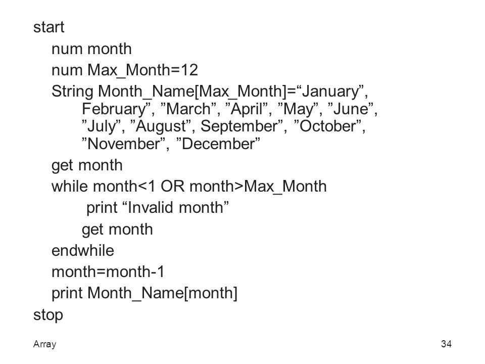 start num month num Max_Month=12 String Month_Name[Max_Month]= January , February , March , April , May , June , July , August , September , October , November , December get month while month<1 OR month>Max_Month print Invalid month endwhile month=month-1 print Month_Name[month] stop